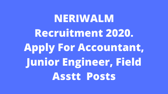 NERIWALM Recruitment 2020. Apply For Accountant, Junior Engineer, Field Asstt  Posts
