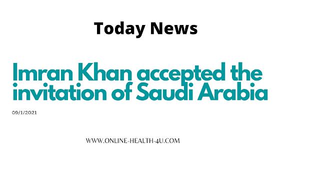 New news Imran Khan accepted the invitation of Saudi Arabia-9/17/2021