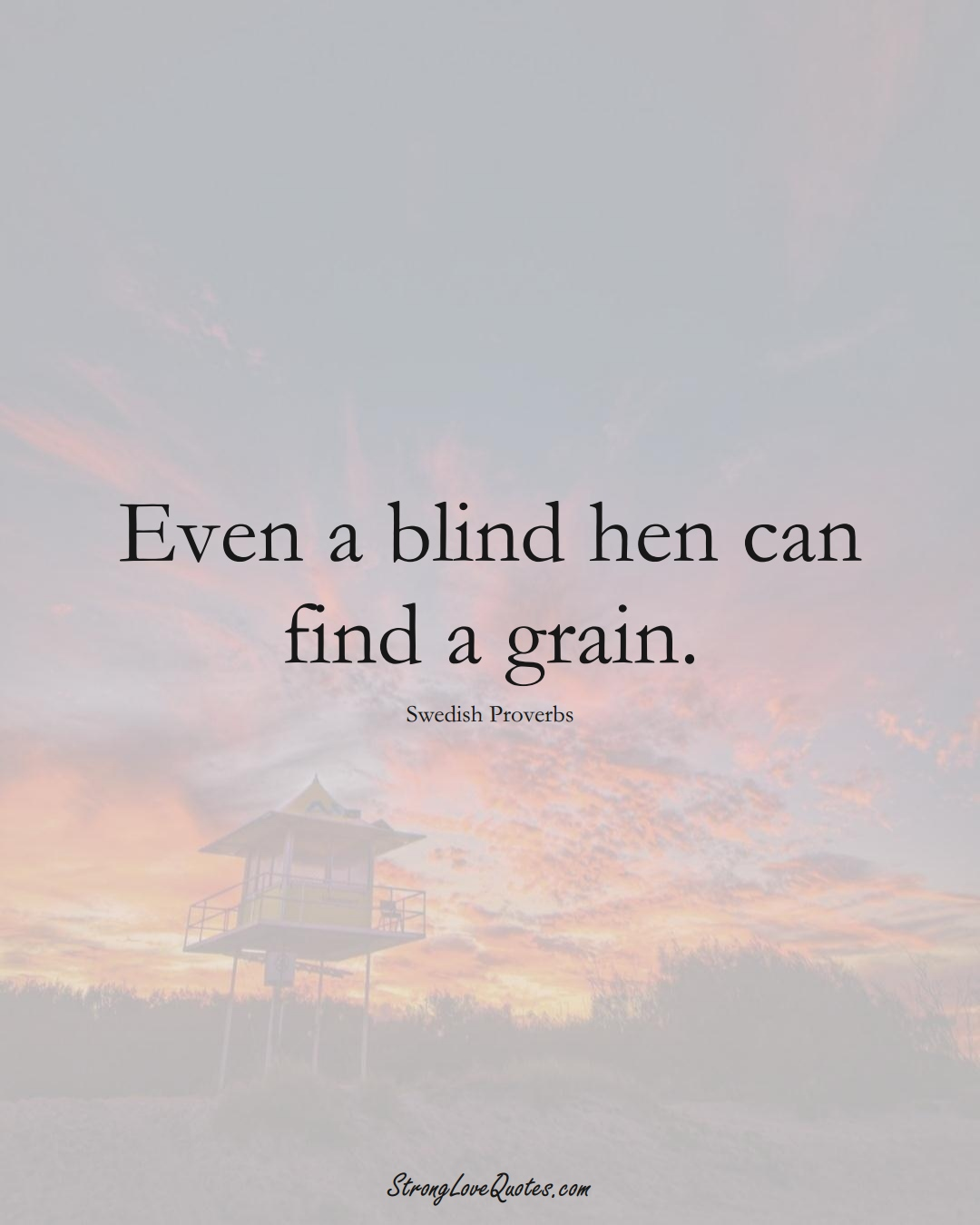 Even a blind hen can find a grain. (Swedish Sayings);  #EuropeanSayings