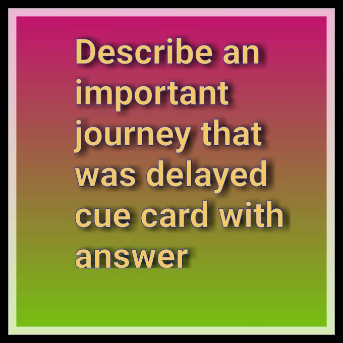 Describe an important journey that was delayed cue card with answer