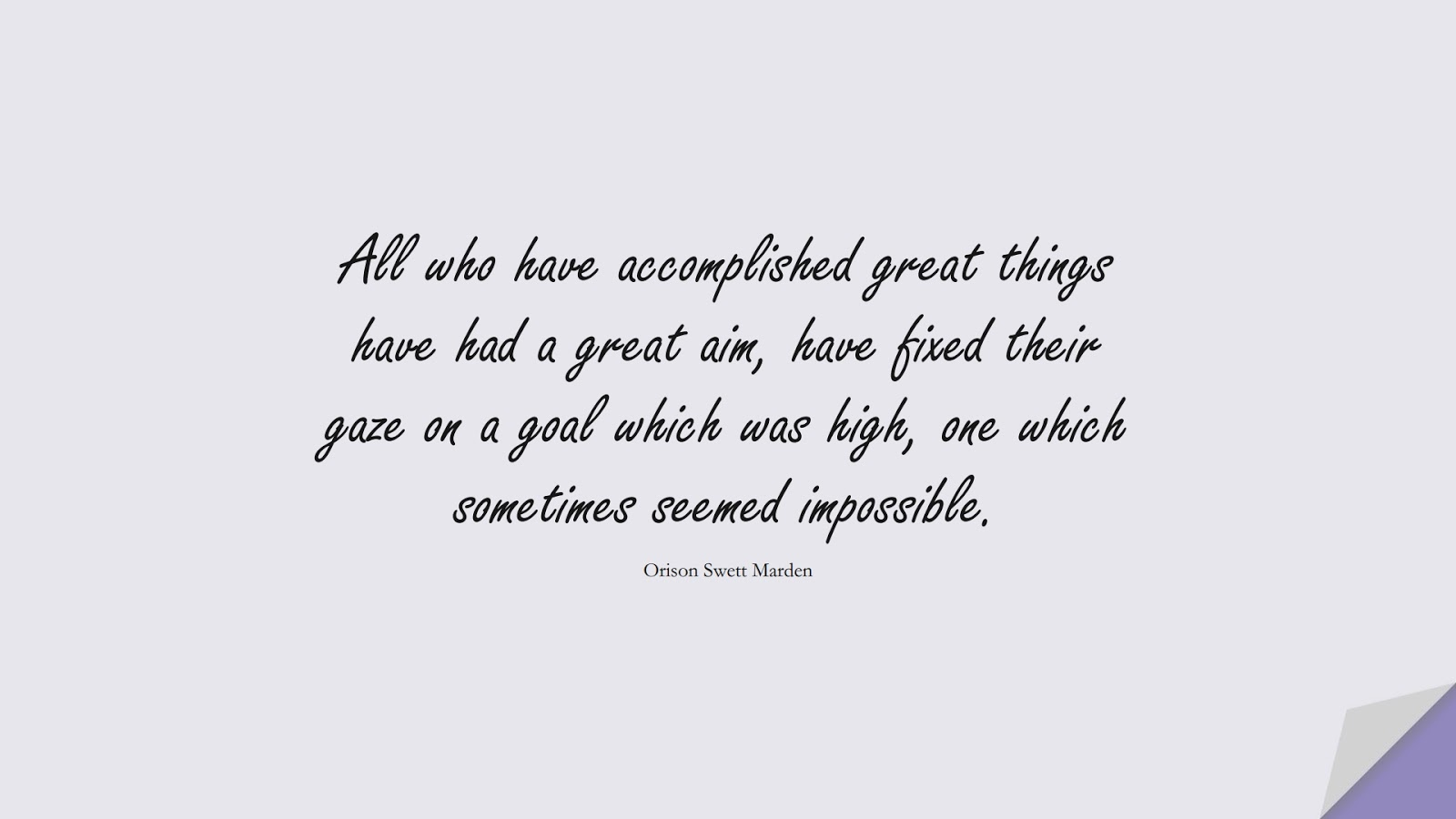 All who have accomplished great things have had a great aim, have fixed their gaze on a goal which was high, one which sometimes seemed impossible. (Orison Swett Marden);  #HardWorkQuotes