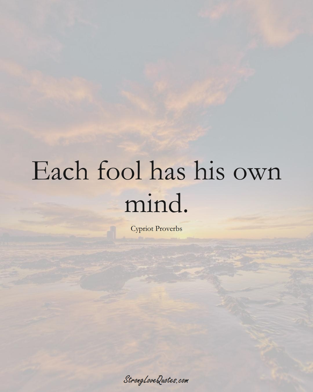 Each fool has his own mind. (Cypriot Sayings);  #MiddleEasternSayings