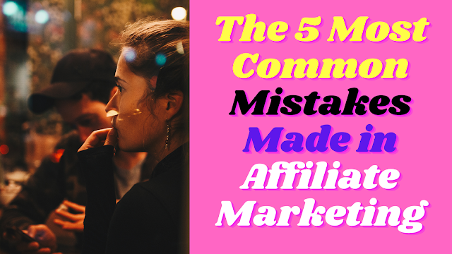 The 5 Most Common Mistakes Made in Affiliate Marketing