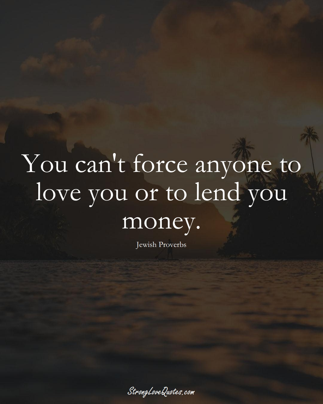 You can't force anyone to love you or to lend you money. (Jewish Sayings);  #aVarietyofCulturesSayings