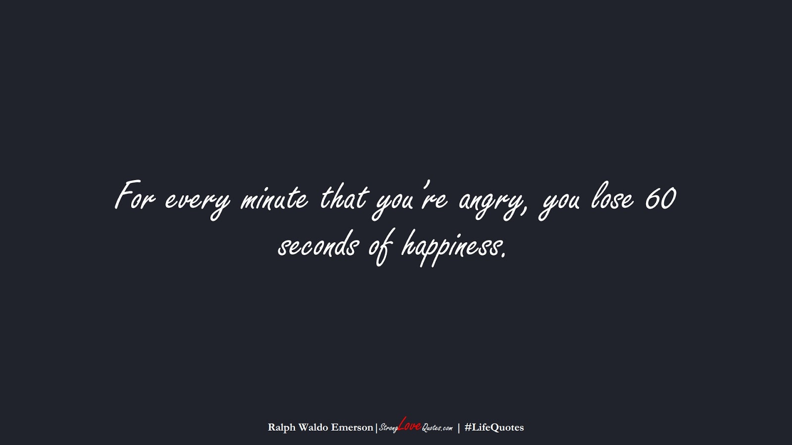 For every minute that you're angry, you lose 60 seconds of happiness. (Ralph Waldo Emerson);  #LifeQuotes