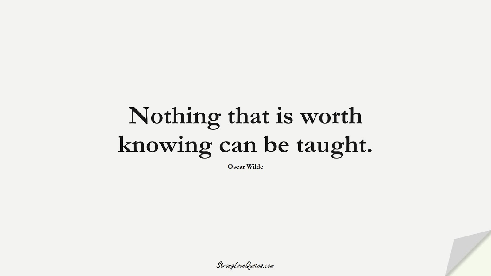 Nothing that is worth knowing can be taught. (Oscar Wilde);  #KnowledgeQuotes