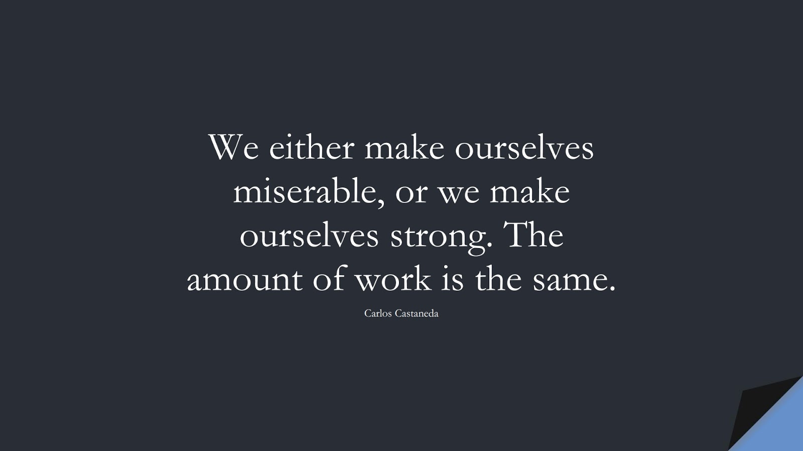 We either make ourselves miserable, or we make ourselves strong. The amount of work is the same. (Carlos Castaneda);  #BeingStrongQuotes
