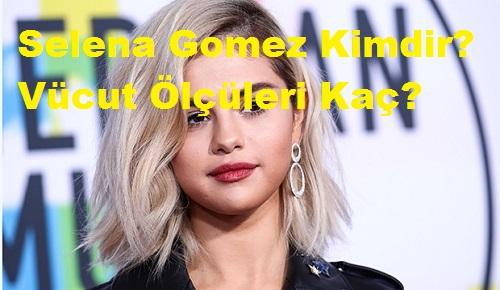 Selena Gomez Kimdir? Vücut Ölçüleri Kaç?
