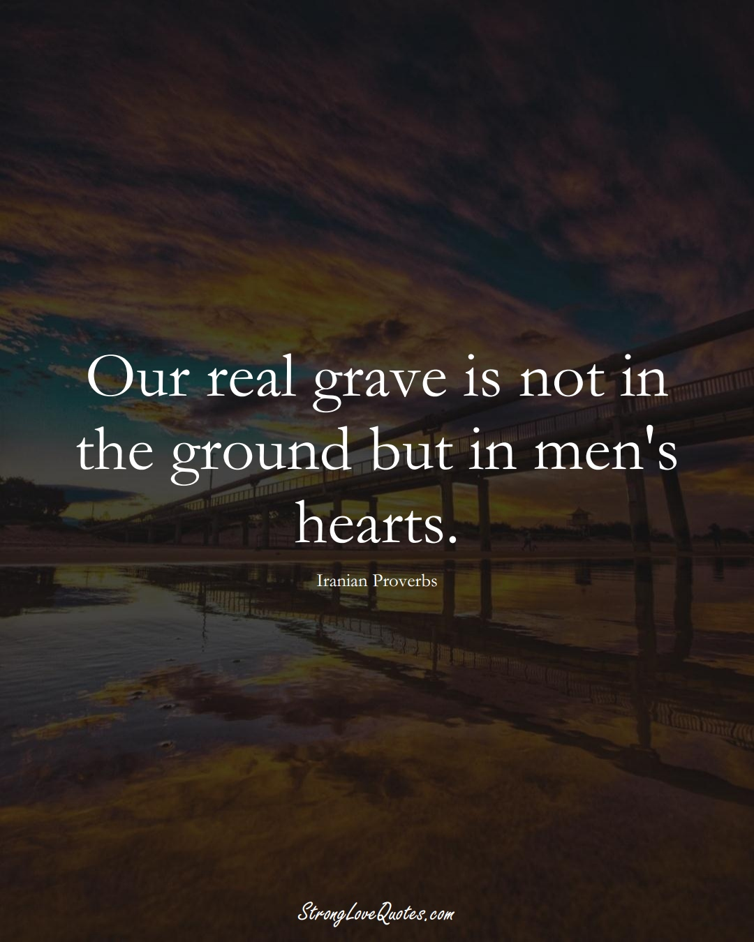 Our real grave is not in the ground but in men's hearts. (Iranian Sayings);  #MiddleEasternSayings