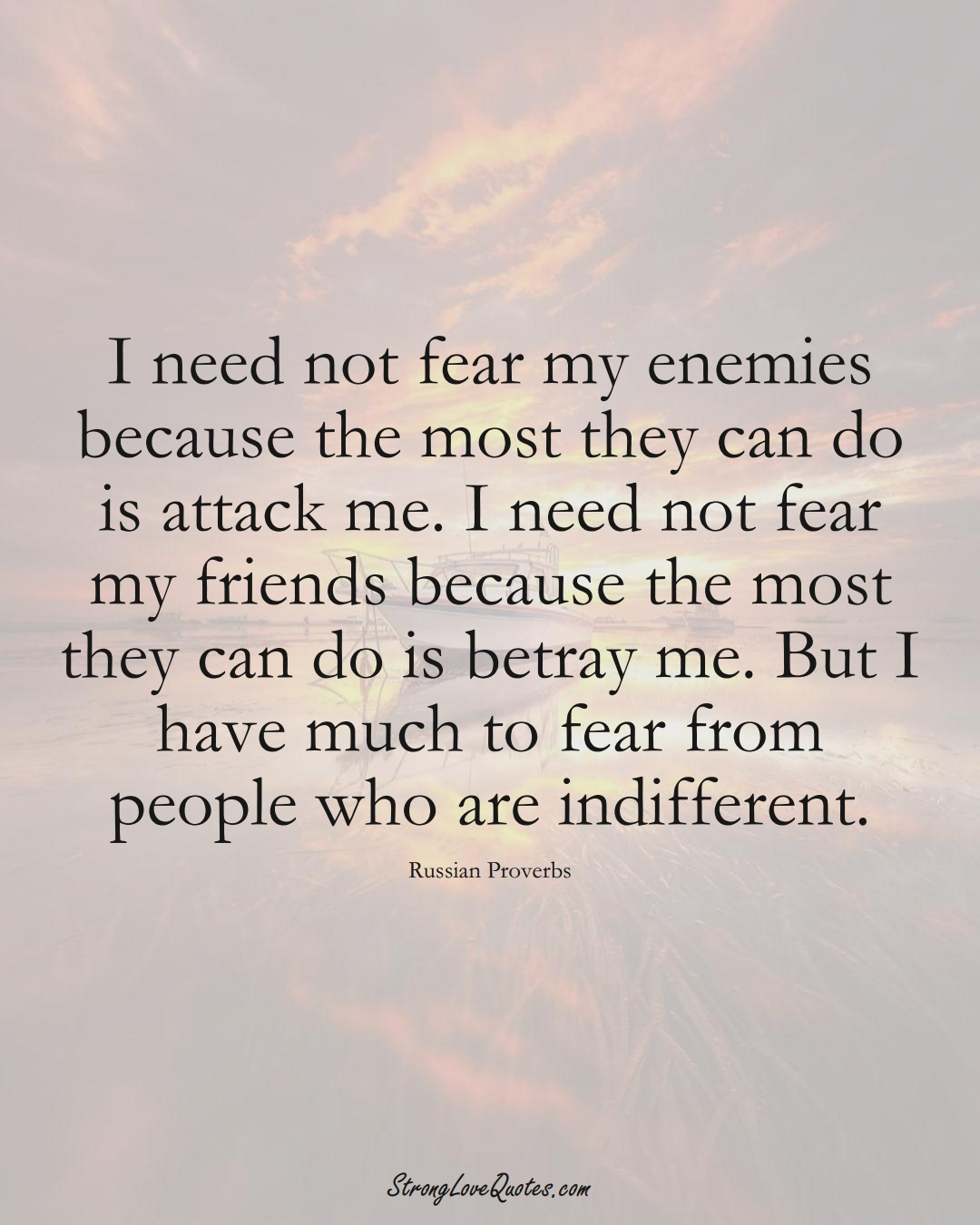 I need not fear my enemies because the most they can do is attack me. I need not fear my friends because the most they can do is betray me. But I have much to fear from people who are indifferent. (Russian Sayings);  #AsianSayings