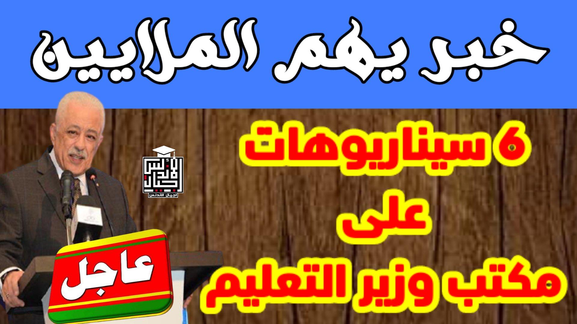 عاجل الان - خبر يهم الملايين 6 سيناريوهات علي مكتب وزير التعليم