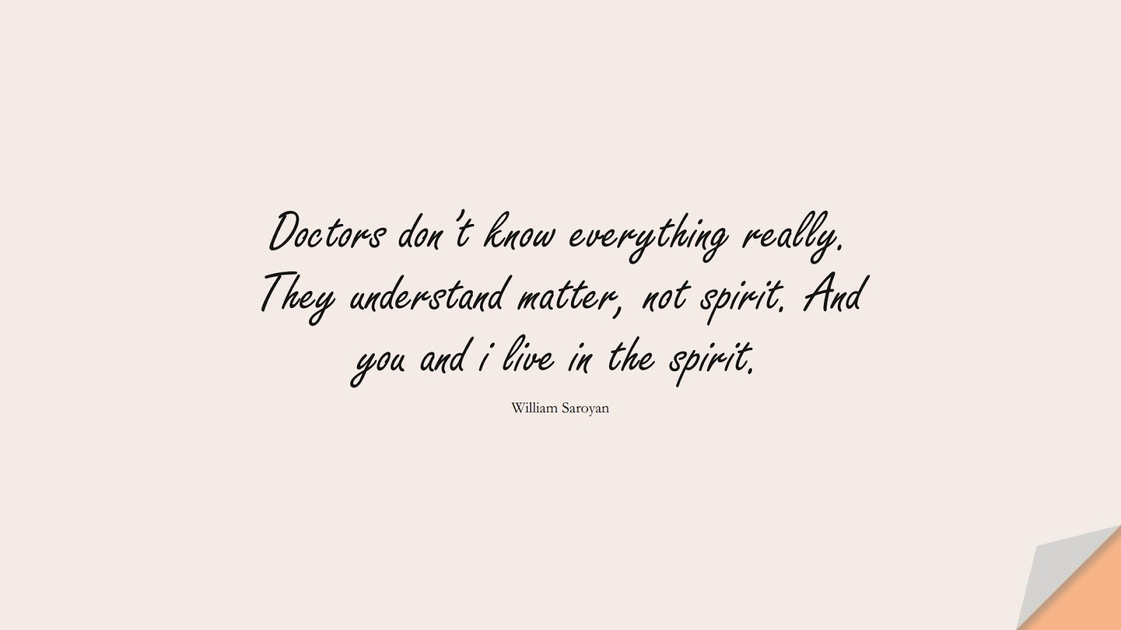 Doctors don't know everything really. They understand matter, not spirit. And you and i live in the spirit. (William Saroyan);  #HealthQuotes