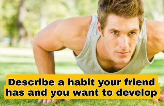 Describe a habit your friend has and you want to develop