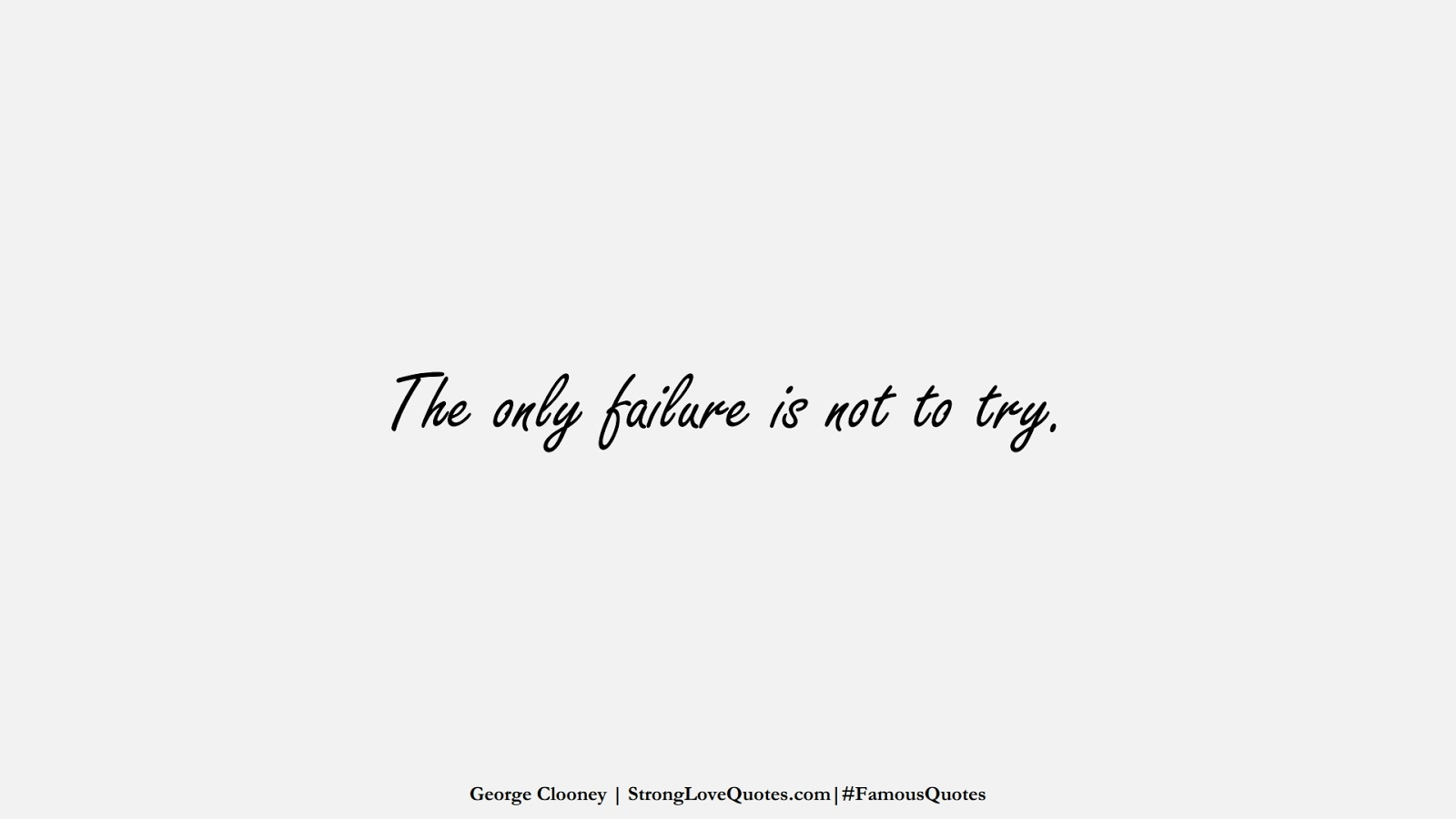 The only failure is not to try. (George Clooney);  #FamousQuotes