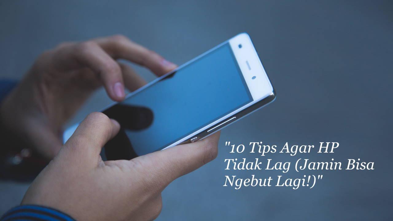 10 Tips Agar HP Tidak Lag (Jamin Bisa Ngebut Lagi!)