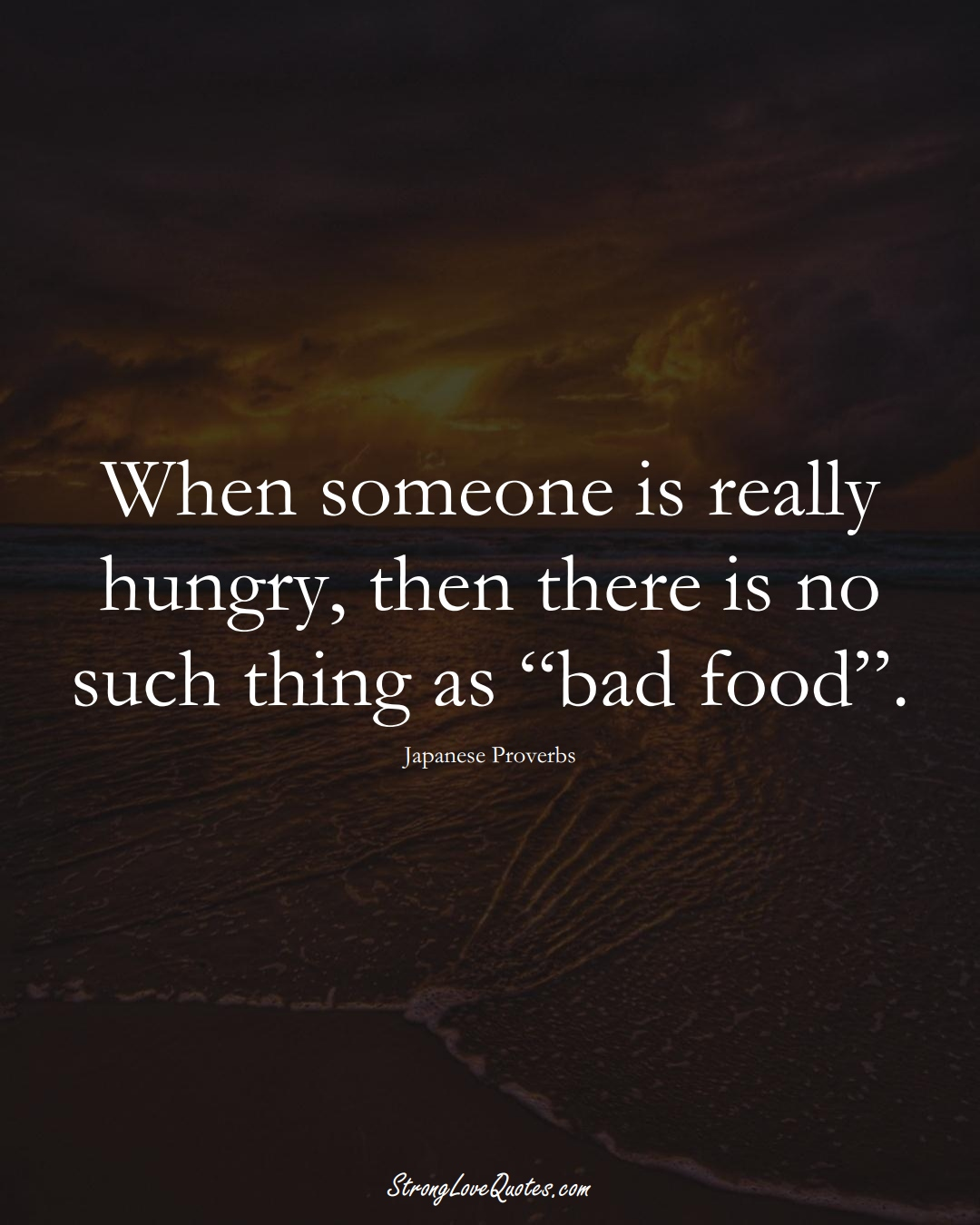 """When someone is really hungry, then there is no such thing as """"bad food"""". (Japanese Sayings);  #AsianSayings"""