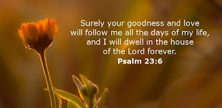 Surely your goodness and love will follow me all the days of my life, and I will dwell in the house of the Lord forever.