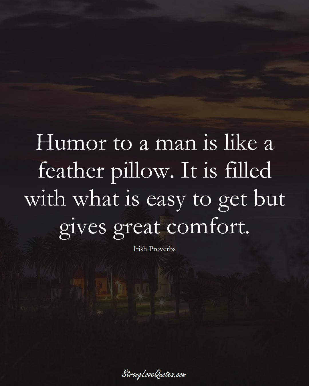 Humor to a man is like a feather pillow. It is filled with what is easy to get but gives great comfort. (Irish Sayings);  #EuropeanSayings