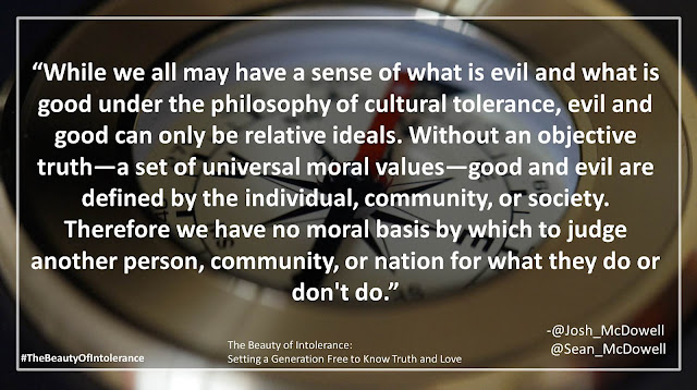 "Quote from Josh McDowell and Sean McDowell from the book ""The Beauty of Intolerance: Setting a Generation Free to Know Truth and Love"": ""While we all may have a sense of what is evil and what is good under the philosophy of cultural tolerance, evil and good can only be relative ideals. Without an objective truth—a set of universal moral values—good and evil are defined by the individual, community, or society. Therefore we have no moral basis by which to judge another person, community, or nation for what they do or don't do."""