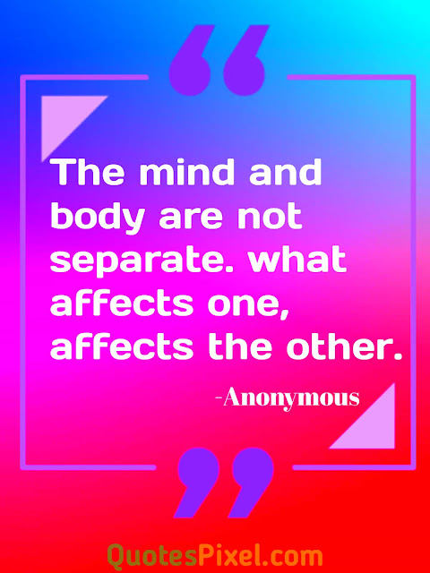 """The mind and body are not separate. what affects one, affects the other."" -Anonymous"