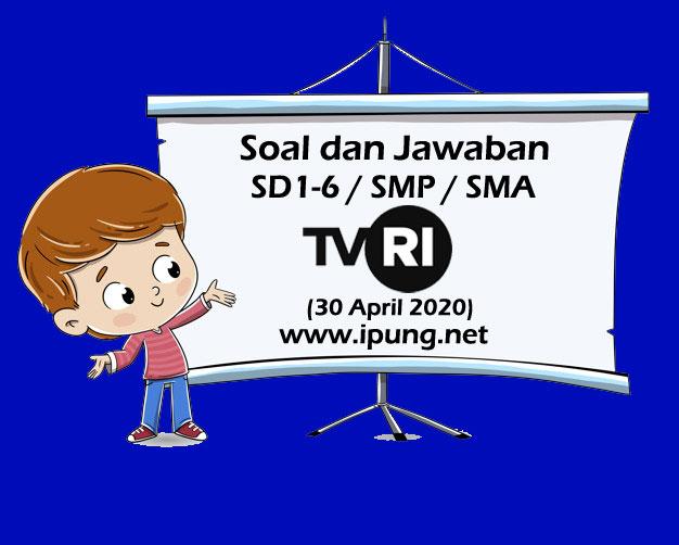 Soal dan Jawaban TVRI SD Kelas 1,2,3,4,5,6, SMP, SMA (Kamis, 30 April 2020)