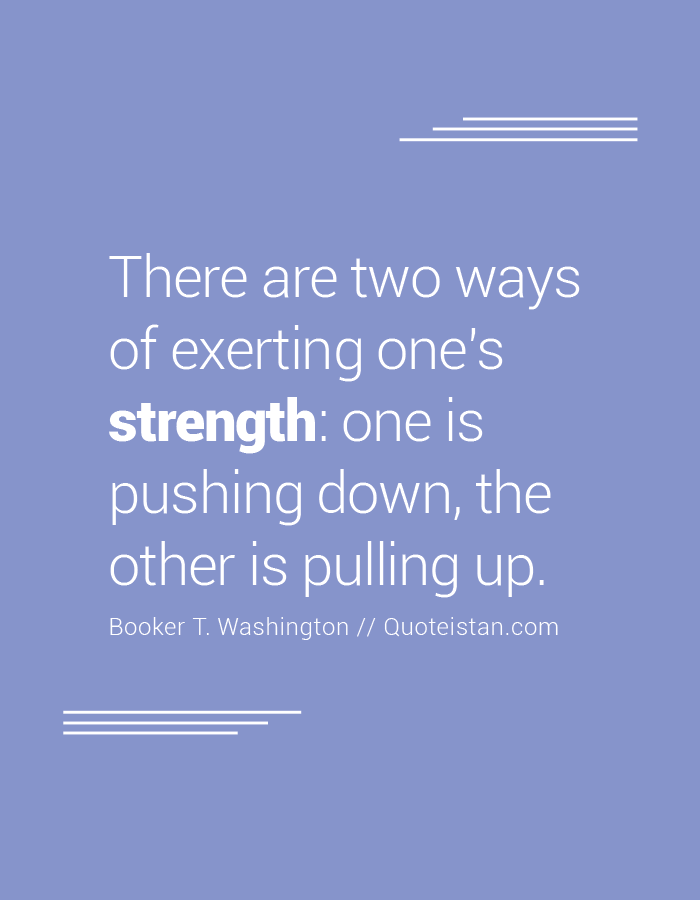 There are two ways of exerting one's strength, one is pushing down, the other is pulling up.
