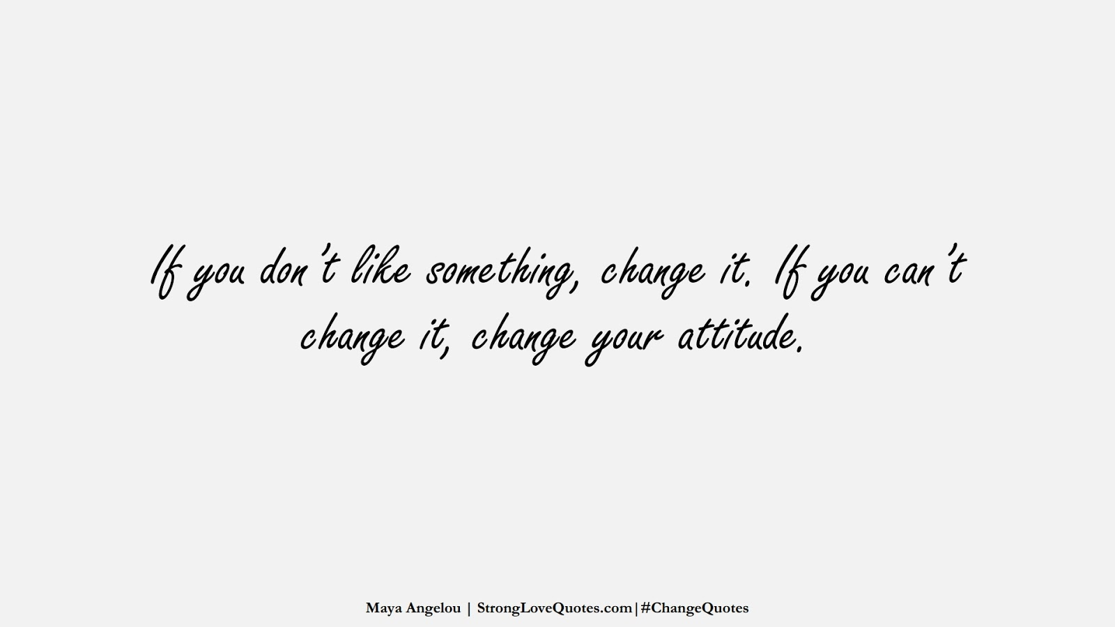 If you don't like something, change it. If you can't change it, change your attitude. (Maya Angelou);  #ChangeQuotes