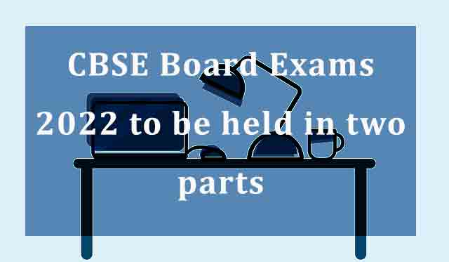 CBSE Board Exams 2022 to be held in two parts