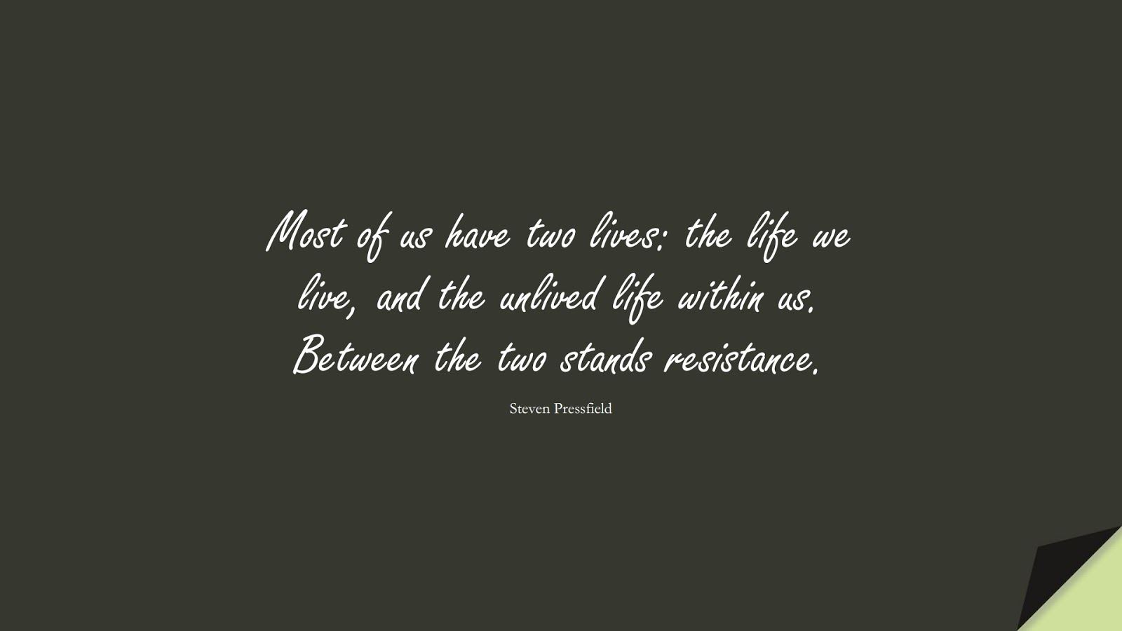Most of us have two lives: the life we live, and the unlived life within us. Between the two stands resistance. (Steven Pressfield);  #FearQuotes