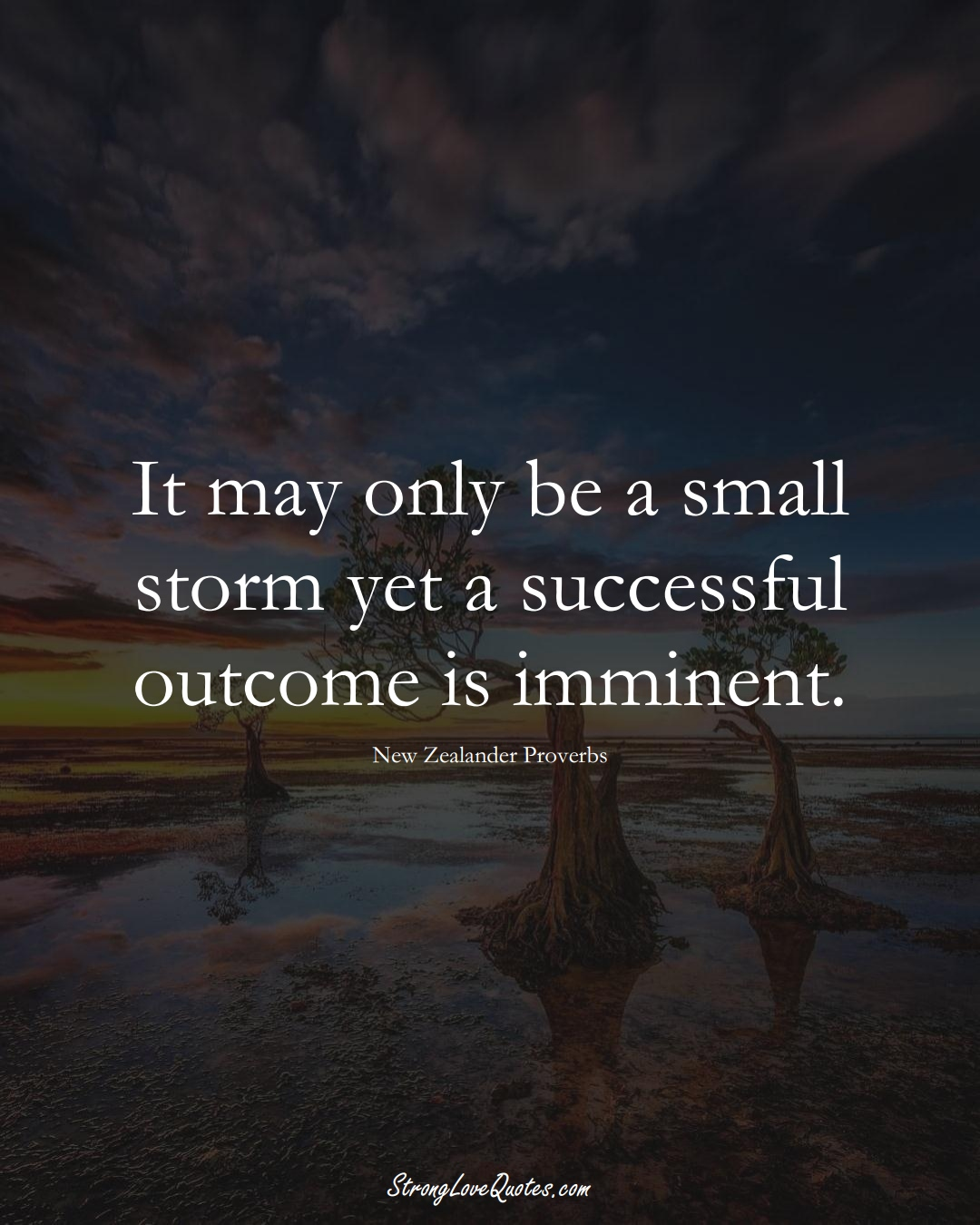 It may only be a small storm yet a successful outcome is imminent. (New Zealander Sayings);  #AustralianSayings