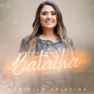 Baixar Música Gospel Nunca Perdeu Batalha - Danielle Cristina Mp3