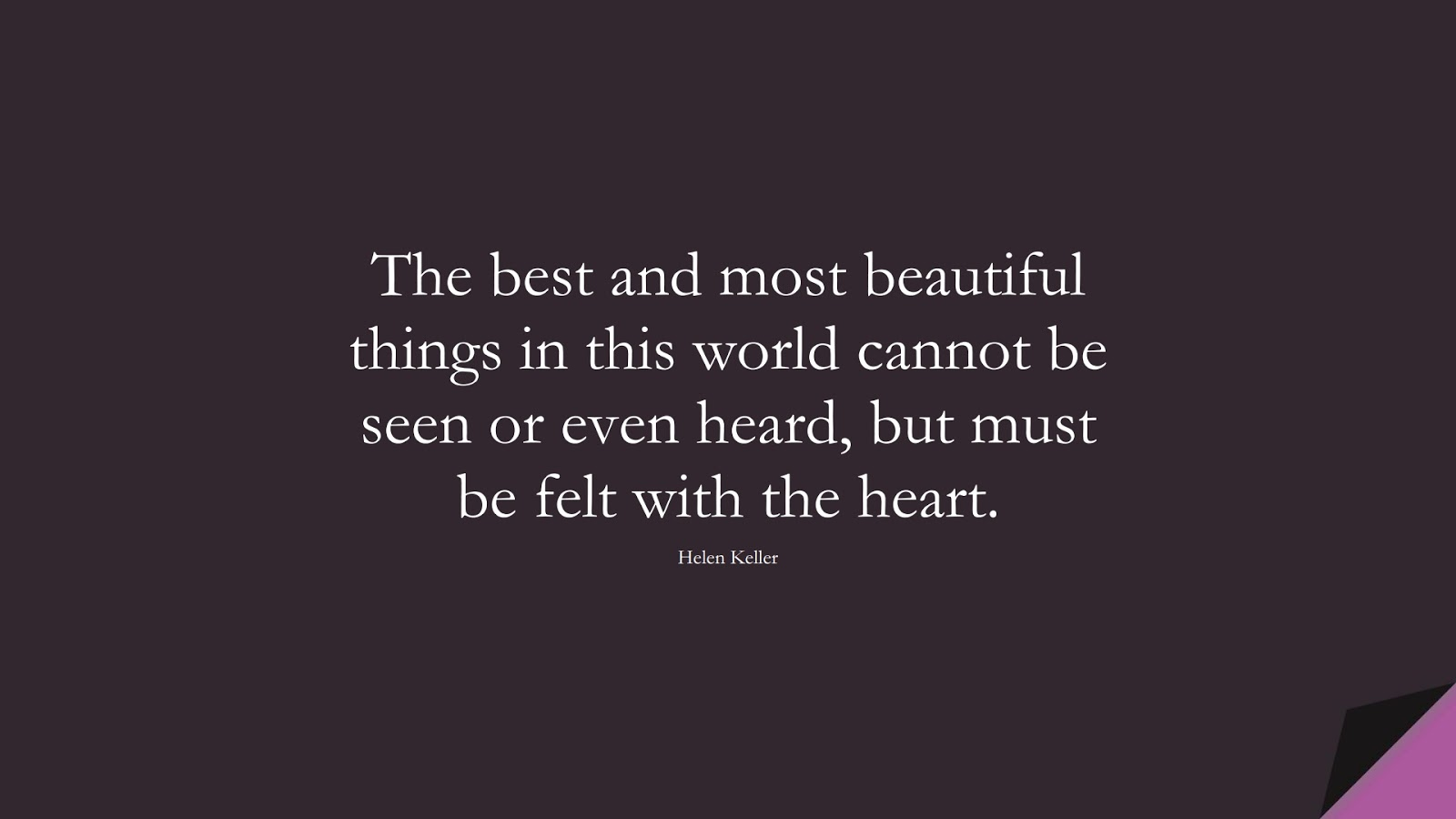 The best and most beautiful things in this world cannot be seen or even heard, but must be felt with the heart. (Helen Keller);  #LifeQuotes
