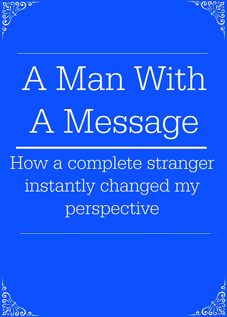 A Man with A Message - How a complete stranger instantly changed my perspective