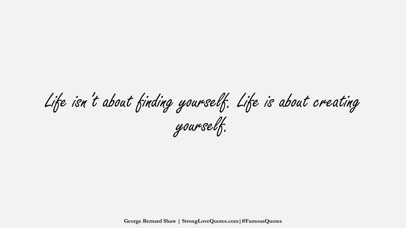 Life isn't about finding yourself. Life is about creating yourself. (George Bernard Shaw);  #FamousQuotes
