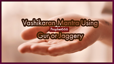 Vashikaran Mantra Using Gur or Jaggery to Attract an Man or Lady