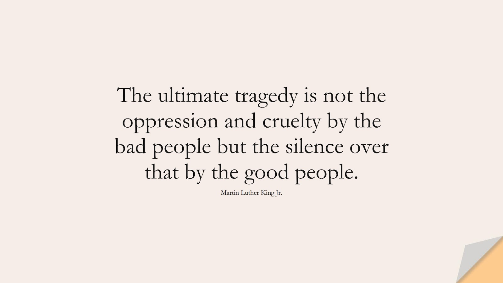 The ultimate tragedy is not the oppression and cruelty by the bad people but the silence over that by the good people. (Martin Luther King Jr.);  #MartinLutherKingJrQuotes
