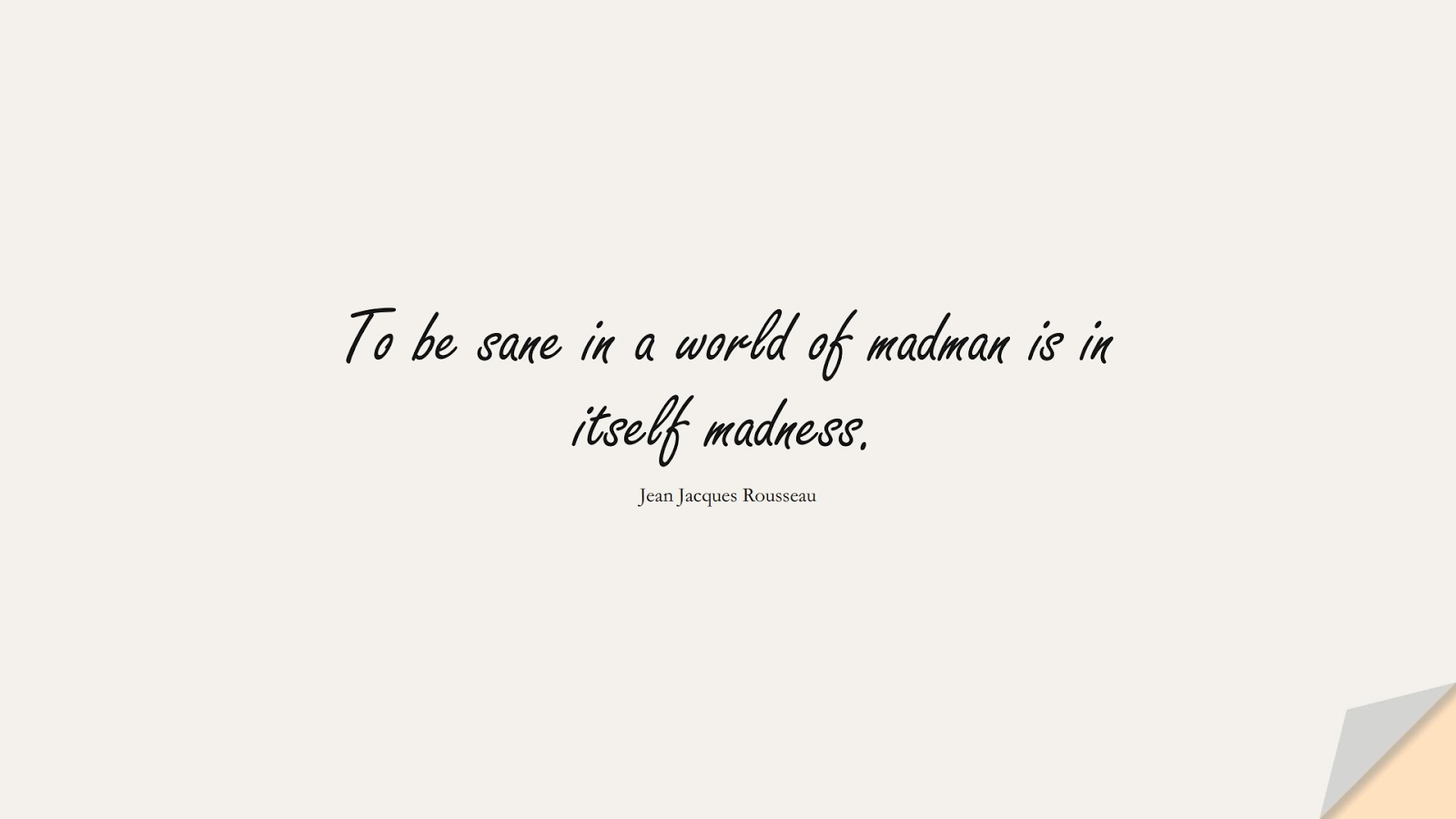 To be sane in a world of madman is in itself madness. (Jean Jacques Rousseau);  #WordsofWisdom