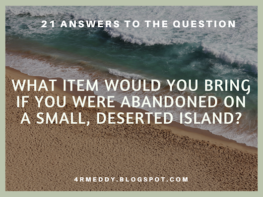 21 Answers to the Question: What Item Would You Bring If You Were Abandoned on a Small, Deserted Island?