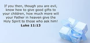 If you then, though you are evil, know how to give good gifts to your children, how much more will your Father in heaven give the Holy Spirit to those who ask for him.