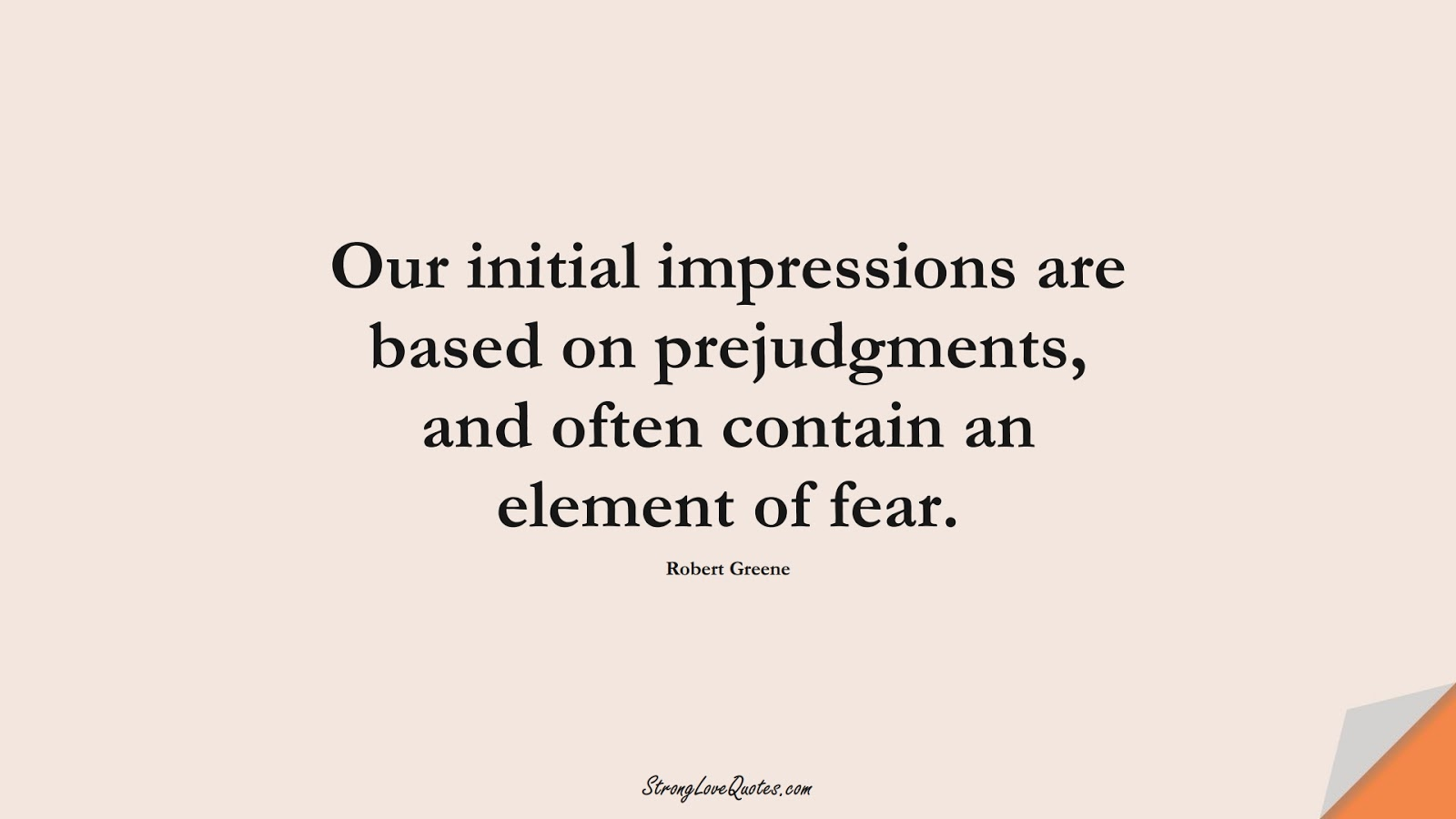 Our initial impressions are based on prejudgments, and often contain an element of fear. (Robert Greene);  #LearningQuotes