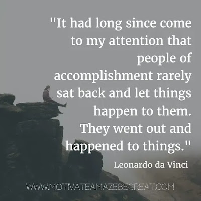 "40 Most Powerful Quotes and Famous Sayings In History: ""It had long since come to my attention that people of accomplishment rarely sat back and let things happen to them. They went out and happened to things."" - Leonardo da Vinci"