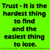Trust - It is the hardest thing to find and the easiest thing to lose.