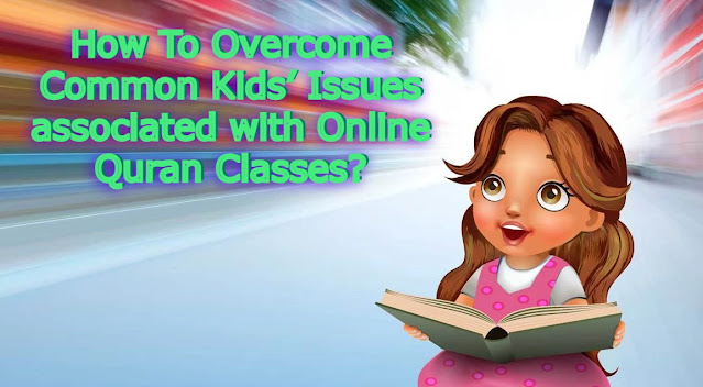 How To Overcome Common Kids' Issues associated with Online Quran Classes?