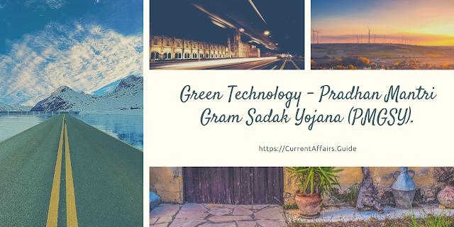 Green Technology - Pradhan Mantri Gram Sadak Yojana (PMGSY).