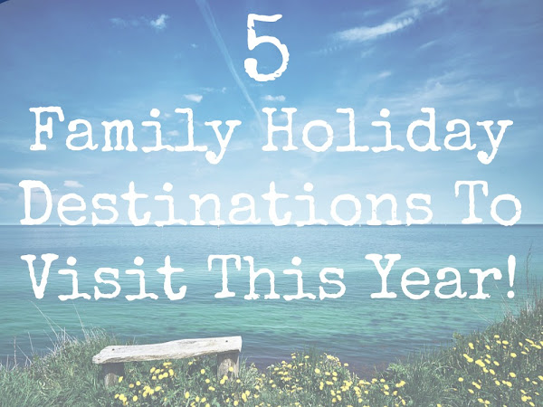 5 Family Holiday Destinations To Visit This Year