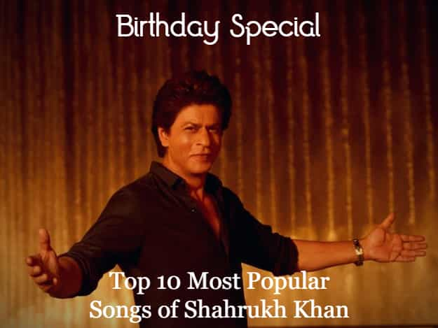 Top 10 most popular songs of Shahrukh Khan Movies