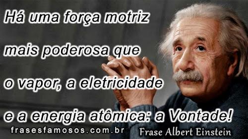 Frases Albert Einstein: Há uma força motriz mais poderosa que o vapor, a eletricidade e a energia atômica: a vontade