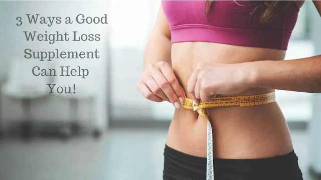 3 Ways a Good Weight Loss Supplement Can Help You!