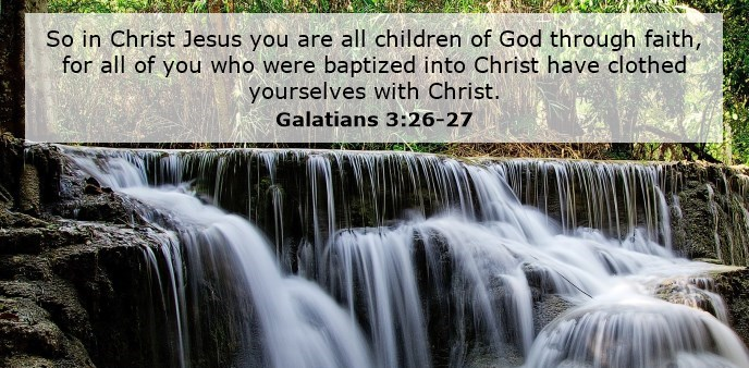 So in Christ Jesus you are all children of God through faith, for all of you who were baptized into Christ have clothed yourselves with Christ.