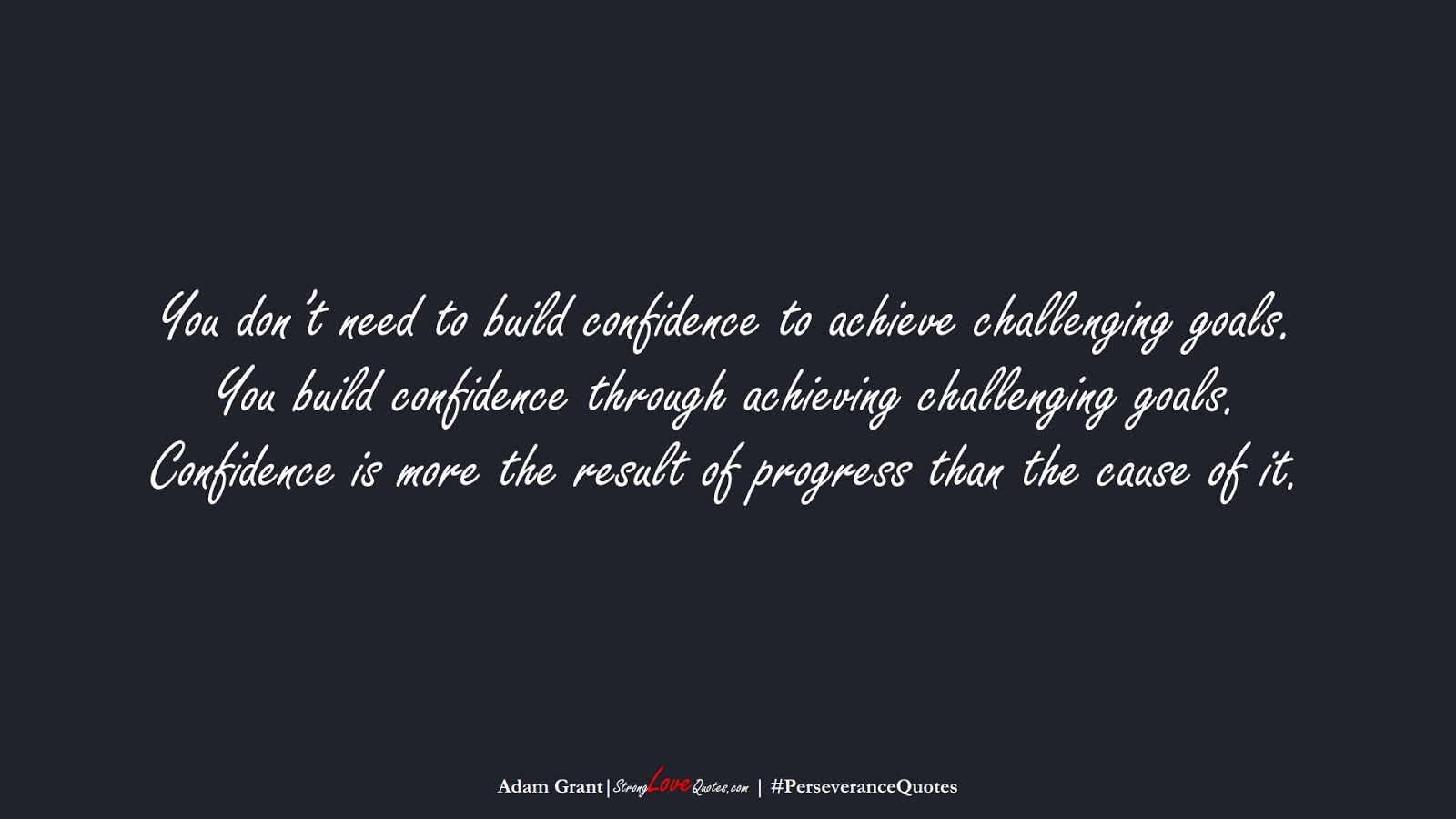 You don't need to build confidence to achieve challenging goals. You build confidence through achieving challenging goals. Confidence is more the result of progress than the cause of it. (Adam Grant);  #PerseveranceQuotes